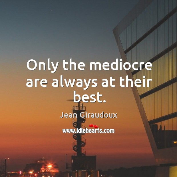 Only the mediocre are always at their best. Jean Giraudoux Picture Quote