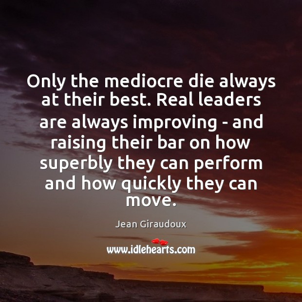 Only the mediocre die always at their best. Real leaders are always Jean Giraudoux Picture Quote