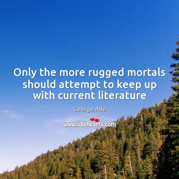 Only the more rugged mortals should attempt to keep up with current literature George Ade Picture Quote