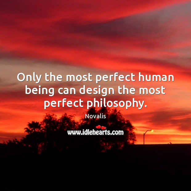 Only the most perfect human being can design the most perfect philosophy. Novalis Picture Quote