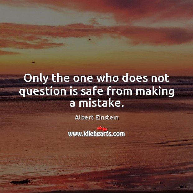 Image, Only the one who does not question is safe from making a mistake.