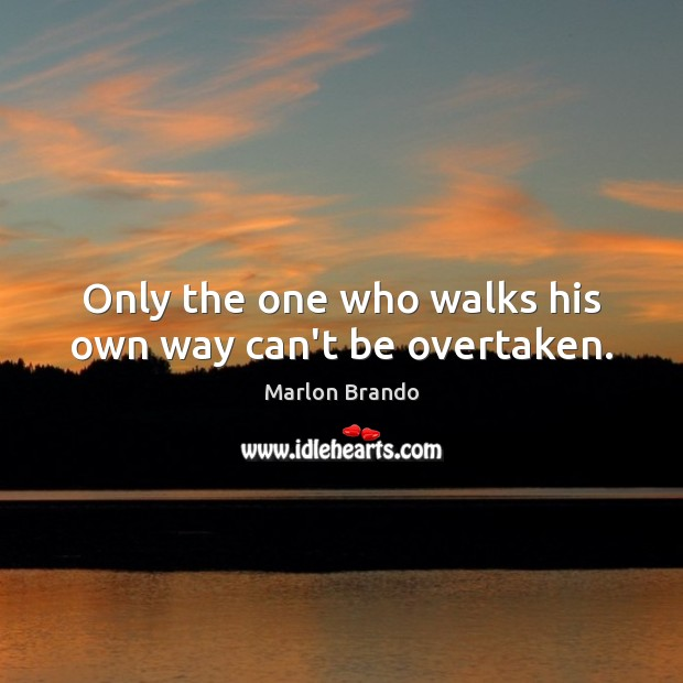 Only the one who walks his own way can't be overtaken. Image