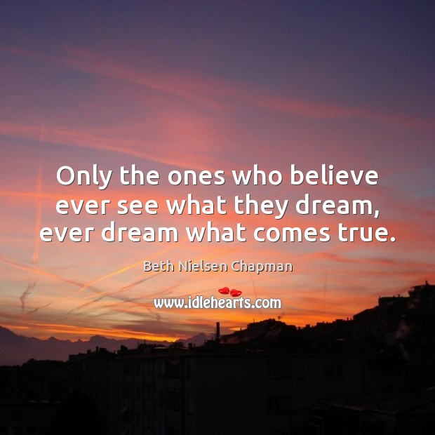 Only the ones who believe ever see what they dream, ever dream what comes true. Image
