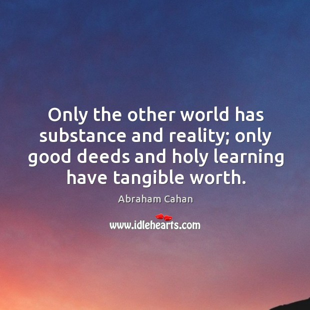 Image, Only the other world has substance and reality; only good deeds and holy learning have tangible worth.