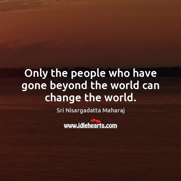 Only the people who have gone beyond the world can change the world. Image
