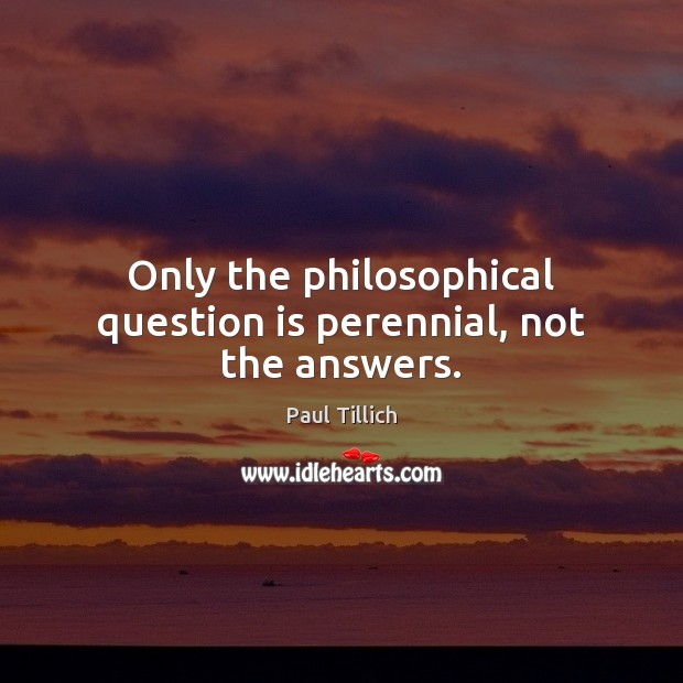 Only the philosophical question is perennial, not the answers. Paul Tillich Picture Quote