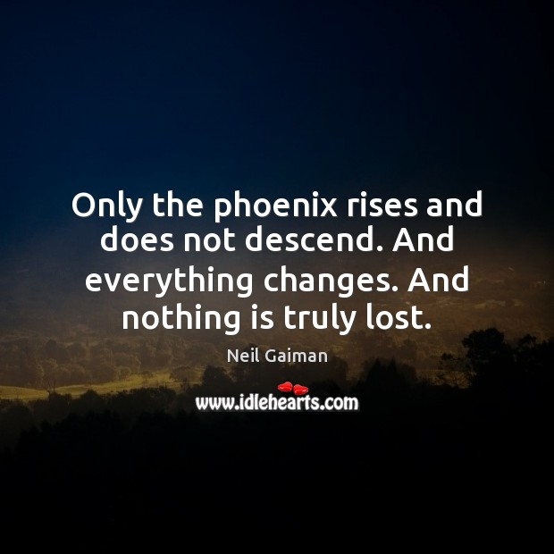 Only the phoenix rises and does not descend. And everything changes. And Image