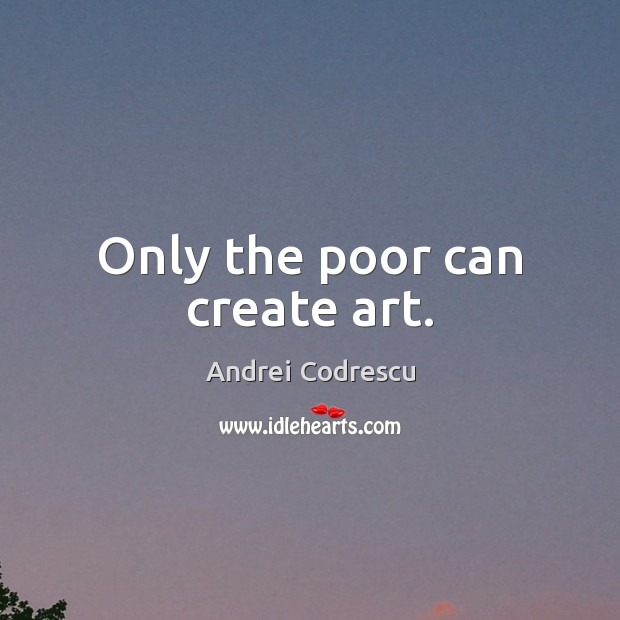 Only the poor can create art. Image