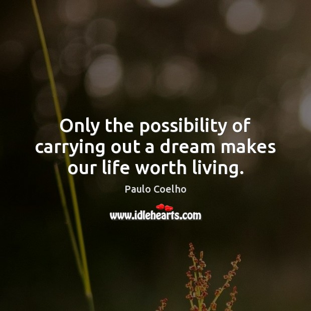 Image, Only the possibility of carrying out a dream makes our life worth living.