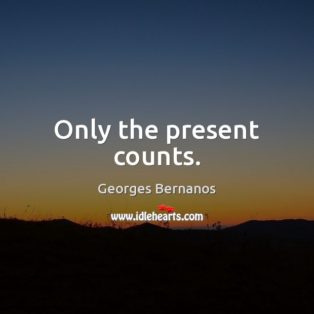 Only the present counts. Georges Bernanos Picture Quote