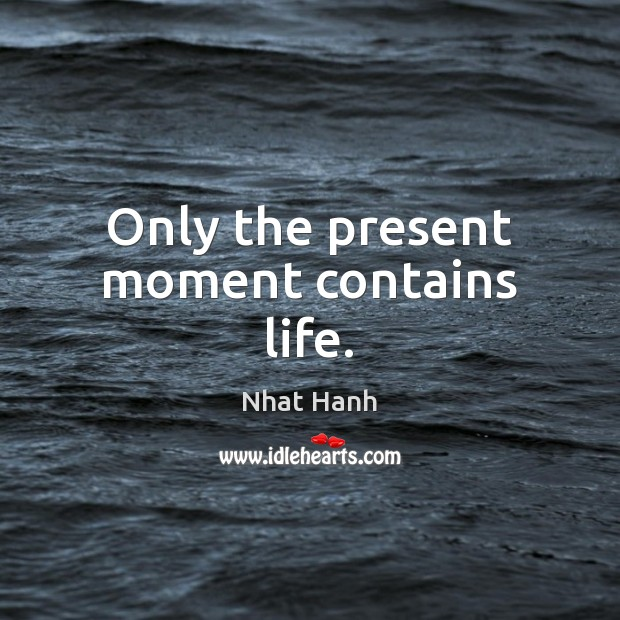 Only the present moment contains life. Nhat Hanh Picture Quote