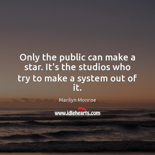 Only the public can make a star. It's the studios who try to make a system out of it. Image