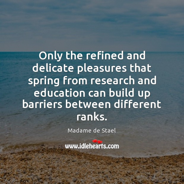 Only the refined and delicate pleasures that spring from research and education Madame de Stael Picture Quote