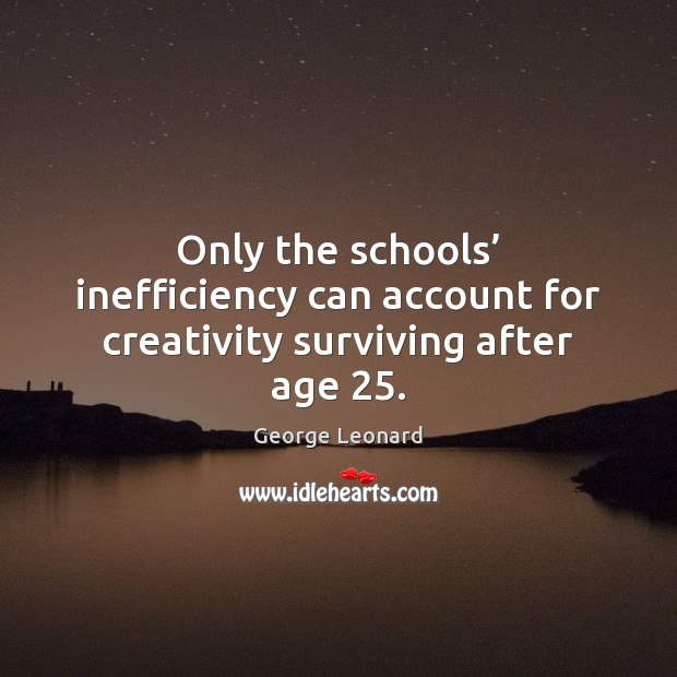 Image, Only the schools' inefficiency can account for creativity surviving after age 25.
