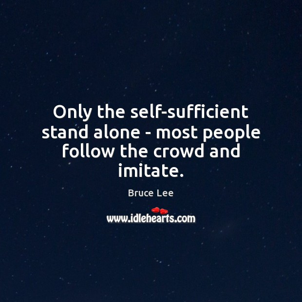 Only the self-sufficient stand alone – most people follow the crowd and imitate. Bruce Lee Picture Quote