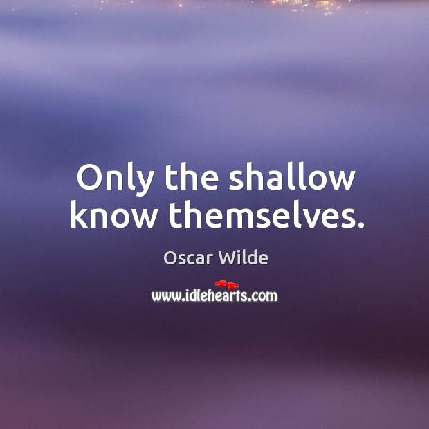 Image, Only the shallow know themselves.