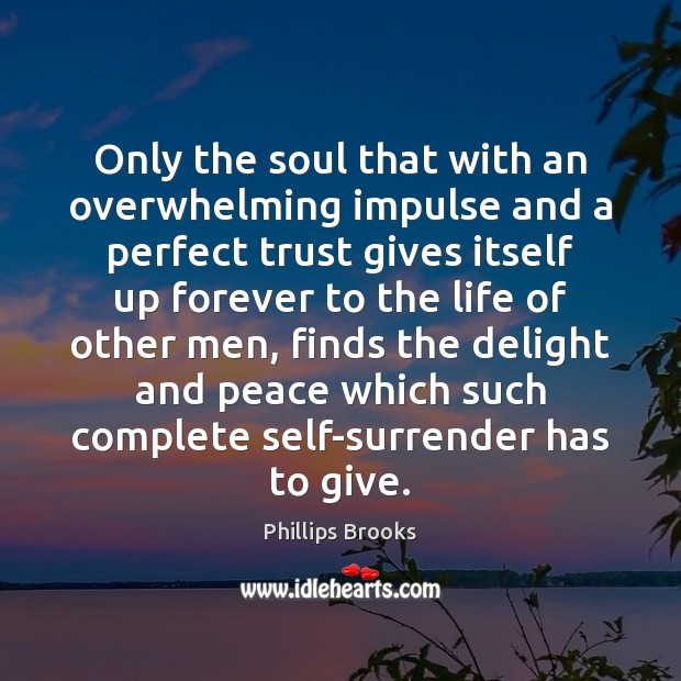 Only the soul that with an overwhelming impulse and a perfect trust Phillips Brooks Picture Quote