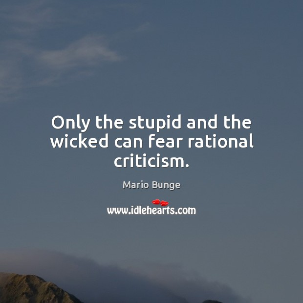 Only the stupid and the wicked can fear rational criticism. Mario Bunge Picture Quote