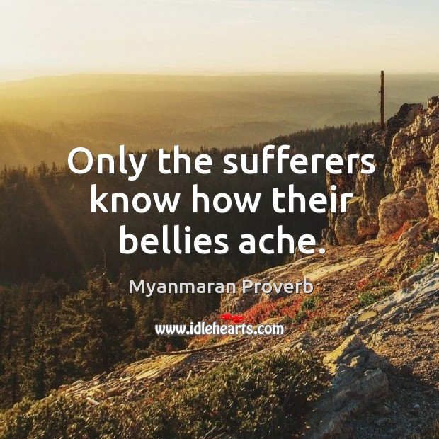 Only the sufferers know how their bellies ache. Myanmaran Proverbs Image