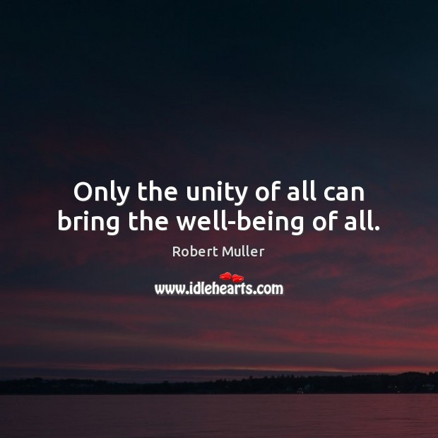 Only the unity of all can bring the well-being of all. Robert Muller Picture Quote