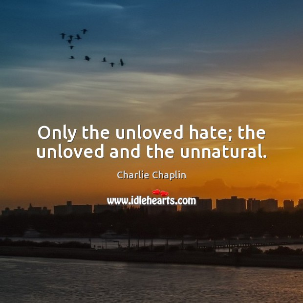 Only the unloved hate; the unloved and the unnatural. Image