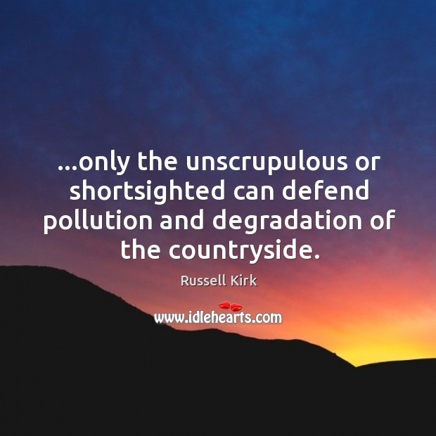 …only the unscrupulous or shortsighted can defend pollution and degradation of the Image