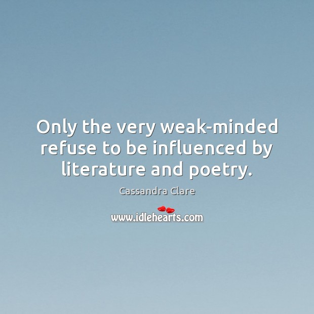 Only the very weak-minded refuse to be influenced by literature and poetry. Image