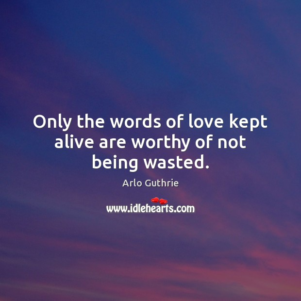 Image, Only the words of love kept alive are worthy of not being wasted.