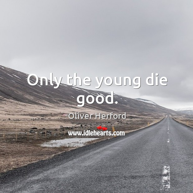 Only the young die good. Oliver Herford Picture Quote