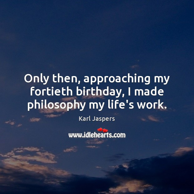 Image, Only then, approaching my fortieth birthday, I made philosophy my life's work.