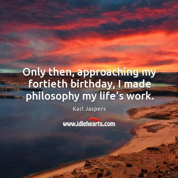 Only then, approaching my fortieth birthday, I made philosophy my life's work. Image