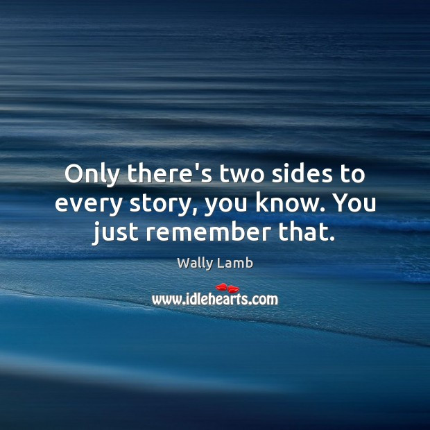 Only there's two sides to every story, you know. You just remember that. Image
