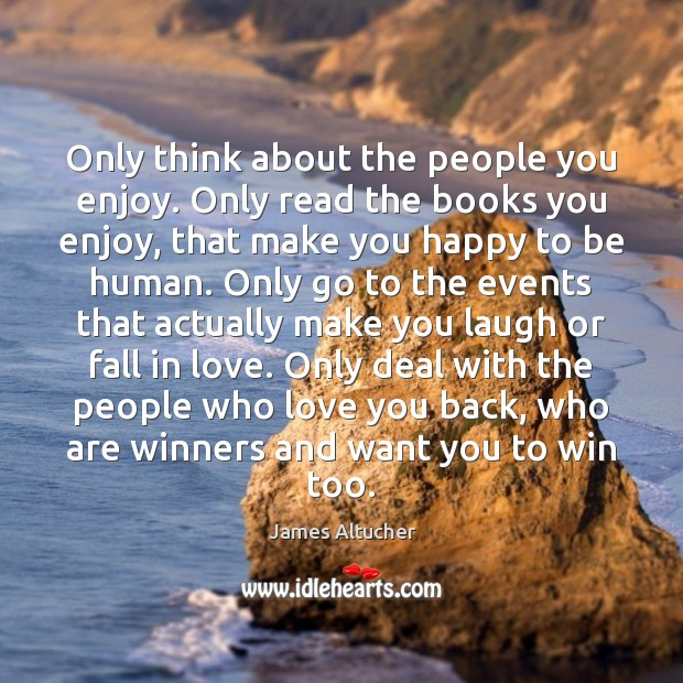 Only think about the people you enjoy. Only read the books you James Altucher Picture Quote
