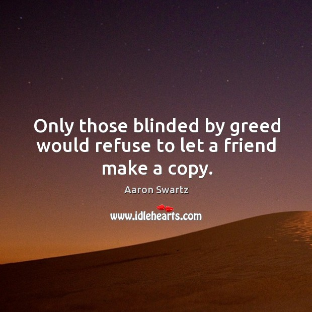 Only those blinded by greed would refuse to let a friend make a copy. Image