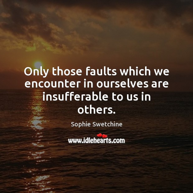 Only those faults which we encounter in ourselves are insufferable to us in others. Sophie Swetchine Picture Quote