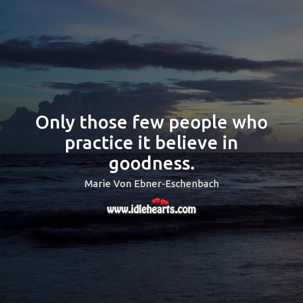 Only those few people who practice it believe in goodness. Image