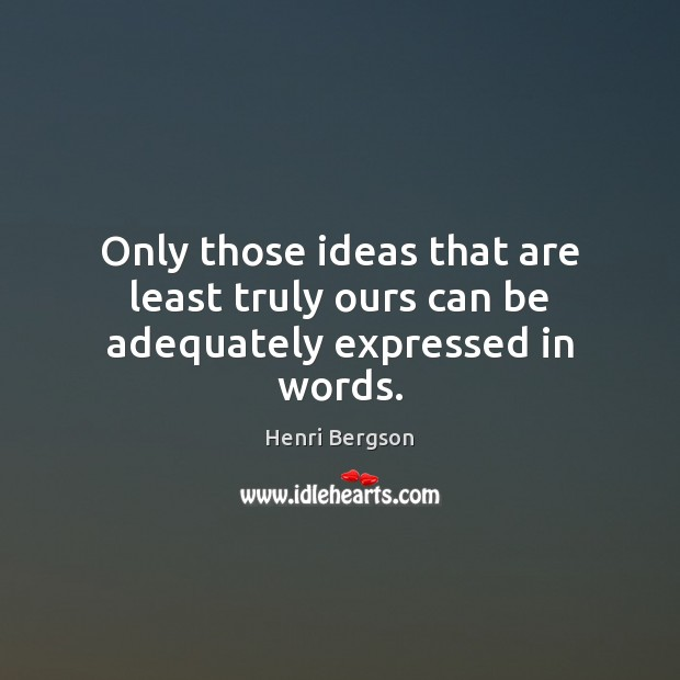Only those ideas that are least truly ours can be adequately expressed in words. Henri Bergson Picture Quote