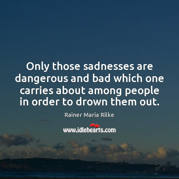 Only those sadnesses are dangerous and bad which one carries about among Image