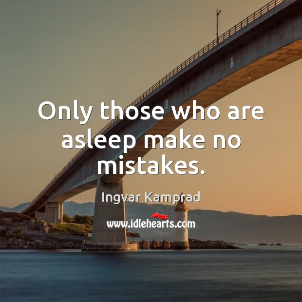 Only those who are asleep make no mistakes. Ingvar Kamprad Picture Quote