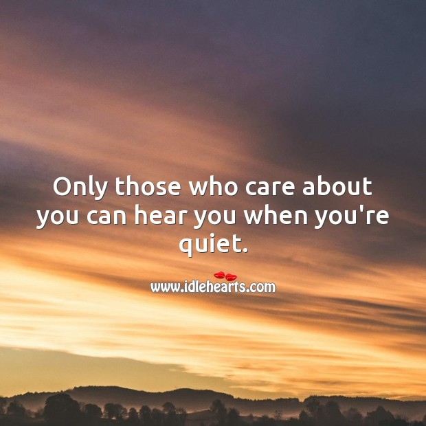 Only those who care about you can hear you when you're quiet. Image