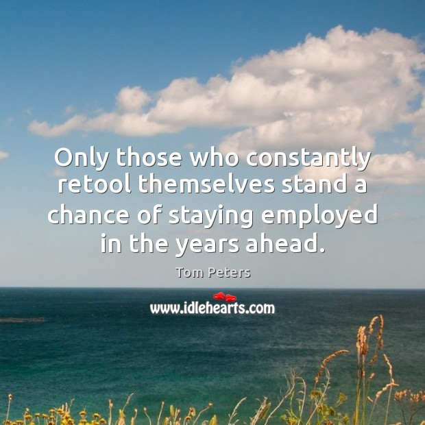 Only those who constantly retool themselves stand a chance of staying employed Tom Peters Picture Quote