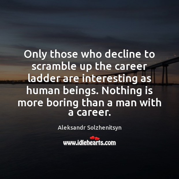 Only those who decline to scramble up the career ladder are interesting Image