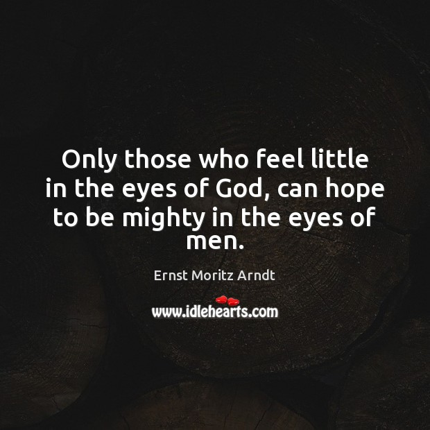 Only those who feel little in the eyes of God, can hope to be mighty in the eyes of men. Image