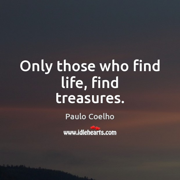 Only those who find life, find treasures. Image