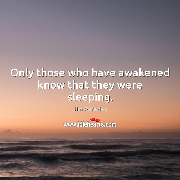 Only those who have awakened know that they were sleeping. Image