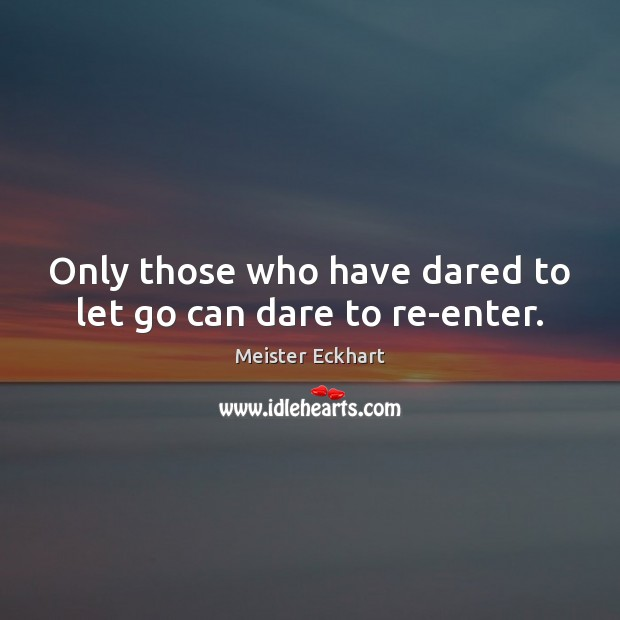 Only those who have dared to let go can dare to re-enter. Image