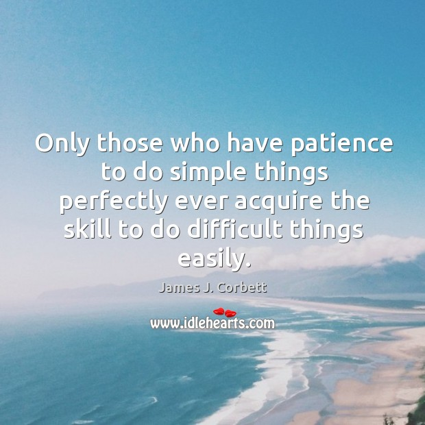 Only those who have patience to do simple things perfectly ever acquire the skill to do difficult things easily. Image