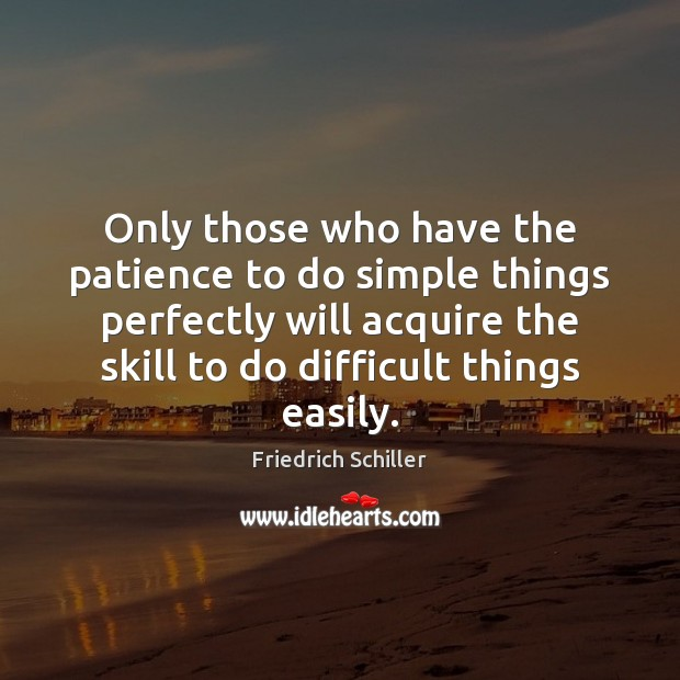 Only those who have the patience to do simple things perfectly will Friedrich Schiller Picture Quote