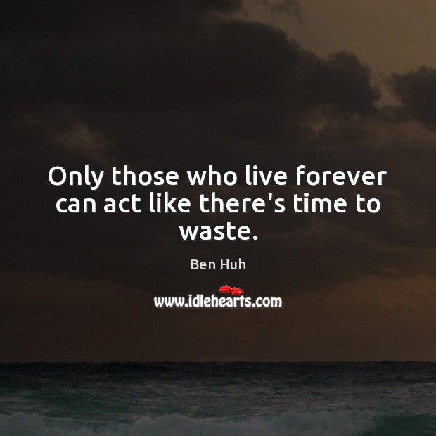 Only those who live forever can act like there's time to waste. Image