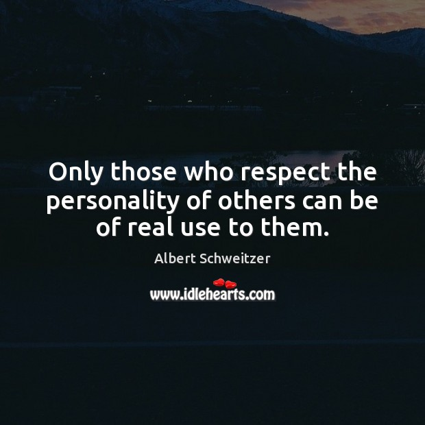 Image, Only those who respect the personality of others can be of real use to them.
